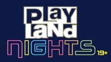 PLAYLAND NIGHTS RETURN WITH SPECIAL 19+ EVENINGS
